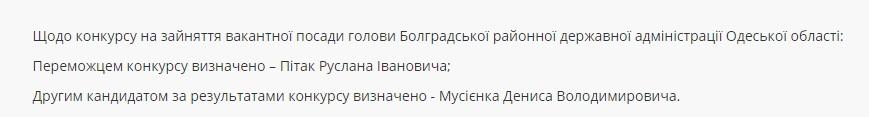 3245 В конкурсе на должность главы Болградской РГА необычный поворот событий